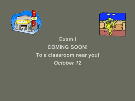 Exam I COMING SOON! To a classroom near you! October 12.