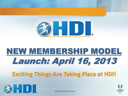 ©2013 HDI. All rights reserved. NEW MEMBERSHIP MODEL Launch: April 16, 2013 Exciting Things Are Taking Place at HDI!