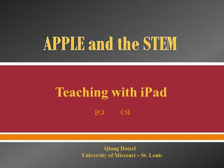  Teaching with iPad Qiang Dotzel University of Missouri – St. Louis.