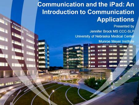 Communication and the iPad: An Introduction to Communication Applications Presented by Jennifer Brock MS CCC-SLP University of Nebraska Medical Center.