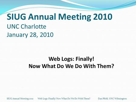 SIUG Annual Meeting 2010 UNC Charlotte January 28, 2010 SIUG Annual Meeting 2010 Web Logs: Finally! Now What Do We Do With Them? Dan Pfohl, UNC Wilmington.