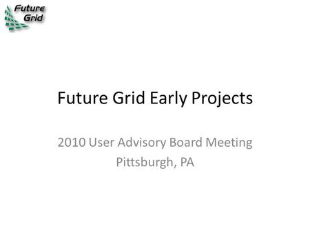 Future Grid Early Projects 2010 User Advisory Board Meeting Pittsburgh, PA.