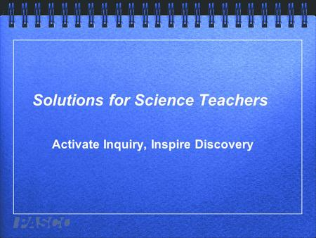 Solutions for Science Teachers Activate Inquiry, Inspire Discovery.
