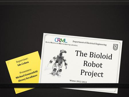 The Bioloid Robot Project Presenters: Michael Gouzenfeld Alexey Serafimov Supervisor: Ido Cohen Winter 2012-2013 Department of Electrical Engineering.