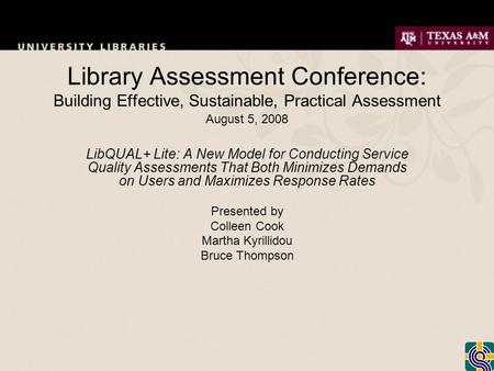 Library Assessment Conference: Building Effective, Sustainable, Practical Assessment August 5, 2008 LibQUAL+ Lite: A New Model for Conducting Service Quality.