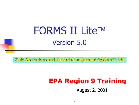 1 EPA Region 9 Training Field Operations and Record Management System II Lite FORMS II Lite  Version 5.0 August 2, 2001.