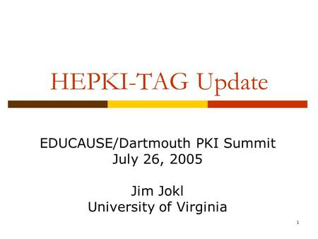 1 HEPKI-TAG Update EDUCAUSE/Dartmouth PKI Summit July 26, 2005 Jim Jokl University of Virginia.
