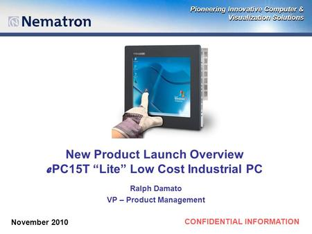 "CONFIDENTIAL INFORMATION New Product Launch Overview e PC15T ""Lite"" Low Cost Industrial PC Ralph Damato VP – Product Management November 2010."