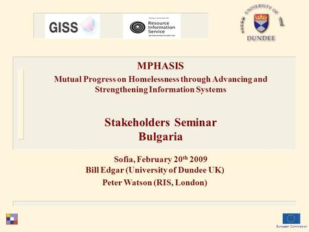 Bill Edgar (University of Dundee UK) Peter Watson (RIS, London) European Commission MPHASIS Mutual Progress on Homelessness through Advancing and Strengthening.