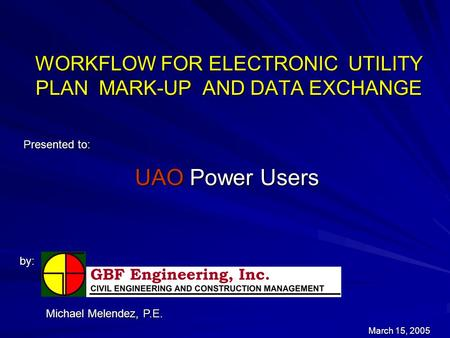 WORKFLOW FOR ELECTRONIC UTILITY PLAN MARK-UP AND DATA EXCHANGE Presented to: by: March 15, 2005 Michael Melendez, P.E. UAO Power Users.