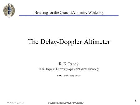 04 Feb 2008_rkraney COASTAL ALTIMETER WORKSHOP 1 The Delay-Doppler Altimeter R. K. Raney Briefing for the Coastal Altimetry Workshop Johns Hopkins University.