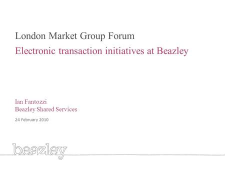 Cover London Market Group Forum Electronic transaction initiatives at Beazley Ian Fantozzi Beazley Shared Services 24 February 2010.