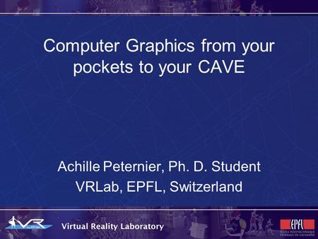 Computer Graphics from your pockets to your CAVE Achille Peternier, Ph. D. Student VRLab, EPFL, Switzerland.