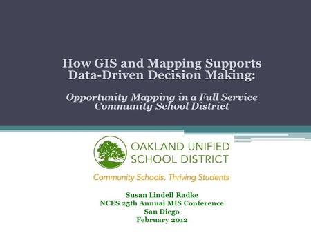 How GIS and Mapping Supports Data-Driven Decision Making: Opportunity Mapping in a Full Service Community School District Susan Lindell Radke NCES 25th.