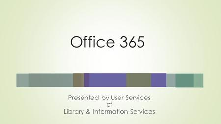 Office 365 Presented by User Services of Library & Information Services.