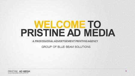 WELCOME TO PRISTINE AD MEDIA A PROFESSIONAL ADVERTISEMENT PRINTING AGENCY GROUP OF BLUE BEAM SOLUTIONS PRISTINE AD MEDIA Group of Blue BeamSolutions Pvt.