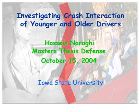 1 Investigating Crash Interaction of Younger and Older Drivers Iowa State University Hossein Naraghi Masters Thesis Defense October 15, 2004.