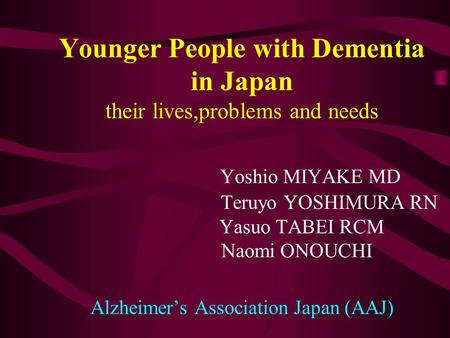 Younger People with Dementia in Japan their lives,problems and needs Yoshio MIYAKE MD Teruyo YOSHIMURA RN Yasuo TABEI RCM Naomi ONOUCHI Alzheimer's Association.