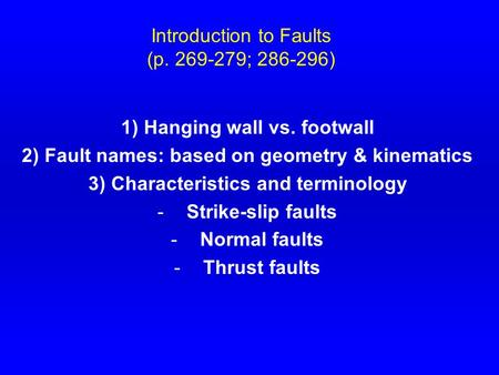 Introduction to Faults (p. 269-279; 286-296) 1) Hanging wall vs. footwall 2) Fault names: based on geometry & kinematics 3) Characteristics and terminology.