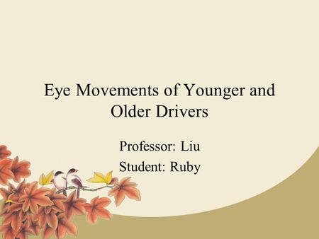 Eye Movements of Younger and Older Drivers Professor: Liu Student: Ruby.