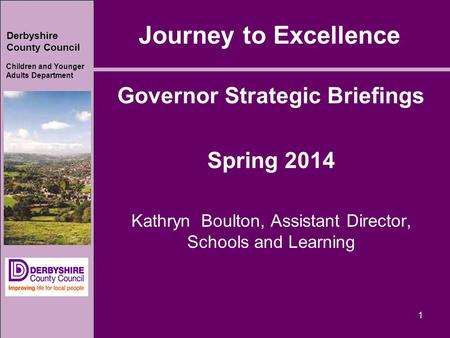Derbyshire County Council Children and Younger Adults Department 1 Journey to Excellence Governor Strategic Briefings Spring 2014 Kathryn Boulton, Assistant.