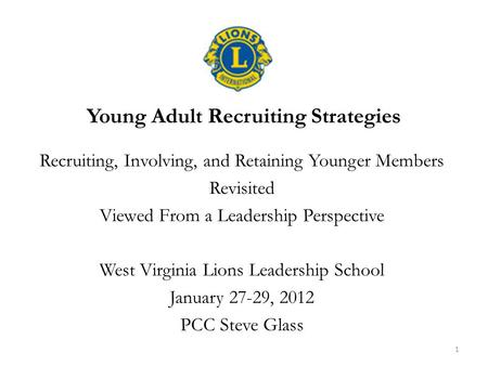 Young Adult Recruiting Strategies Recruiting, Involving, and Retaining Younger Members Revisited Viewed From a Leadership Perspective West Virginia Lions.