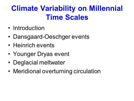 Climate Variability on Millennial Time Scales Introduction Dansgaard-Oeschger events Heinrich events Younger Dryas event Deglacial meltwater Meridional.