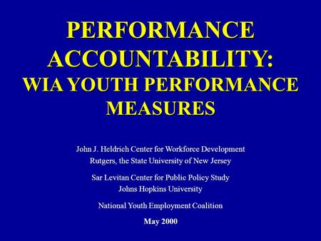 PERFORMANCE ACCOUNTABILITY: WIA YOUTH PERFORMANCE MEASURES John J. Heldrich Center for Workforce Development Rutgers, the State University of New Jersey.