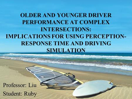 OLDER AND YOUNGER DRIVER PERFORMANCE AT COMPLEX INTERSECTIONS: IMPLICATIONS FOR USING PERCEPTION- RESPONSE TIME AND DRIVING SIMULATION Professor: Liu Student:
