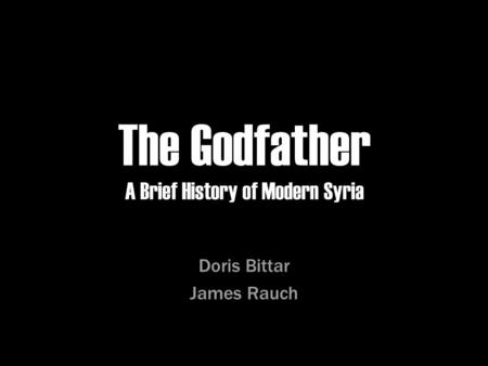 The Godfather A Brief History of Modern Syria Doris Bittar James Rauch.