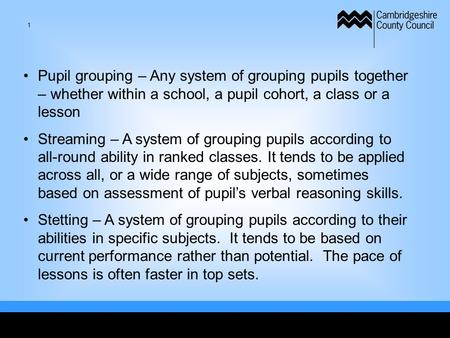 Pupil grouping – Any system of grouping pupils together – whether within a school, a pupil cohort, a class or a lesson Streaming – A system of grouping.