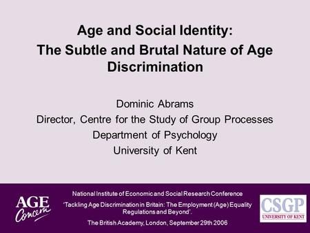 Age and Social Identity: The Subtle and Brutal Nature of Age Discrimination Dominic Abrams Director, Centre for the Study of Group Processes Department.