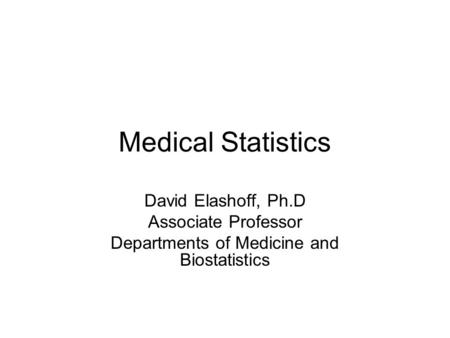 Medical Statistics David Elashoff, Ph.D Associate Professor Departments of Medicine and Biostatistics.