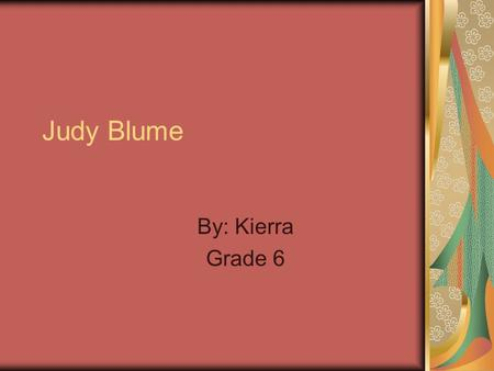 Judy Blume By: Kierra Grade 6. Contents When she was younger About her background Why you should read her books Why I like her books Conclusion.