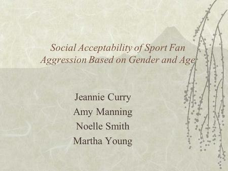 Social Acceptability of Sport Fan Aggression Based on Gender and Age Jeannie Curry Amy Manning Noelle Smith Martha Young.