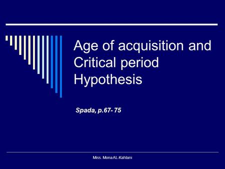 Miss. Mona AL-Kahtani Age of acquisition and Critical period Hypothesis Spada, p.67- 75.