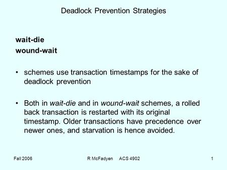 Fall 2006R McFadyen ACS 49021 Deadlock Prevention Strategies wait-die wound-wait schemes use transaction timestamps for the sake of deadlock prevention.