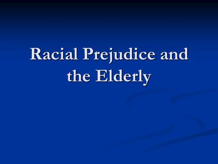 Racial Prejudice and the Elderly. Summary White elderly populations hold more racial prejudices than younger generations White elderly populations hold.