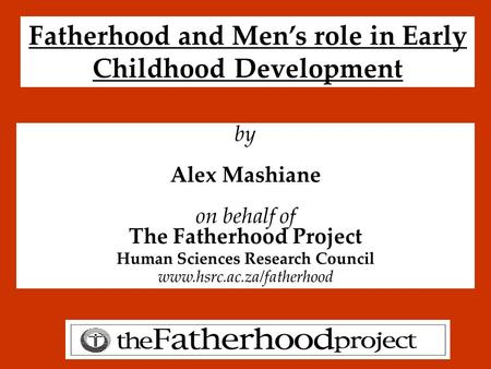 Fatherhood and Men's role in Early Childhood Development by Alex Mashiane on behalf of The Fatherhood Project Human Sciences Research Council www.hsrc.ac.za/fatherhood.