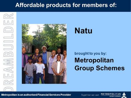 Natu brought to you by: Metropolitan Group Schemes Affordable products for members of: Metropolitan is an authorised Financial Services Provider.