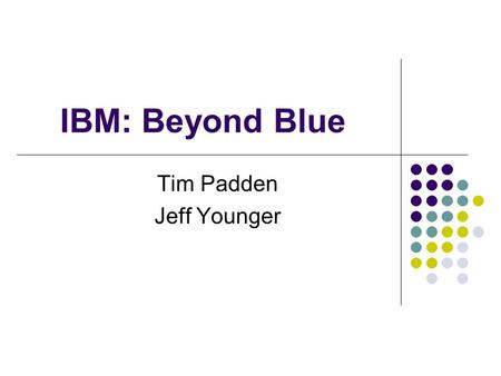 "IBM: Beyond Blue Tim Padden Jeff Younger. ""IBM is changing its definition from international business machines to international business models."" –David."