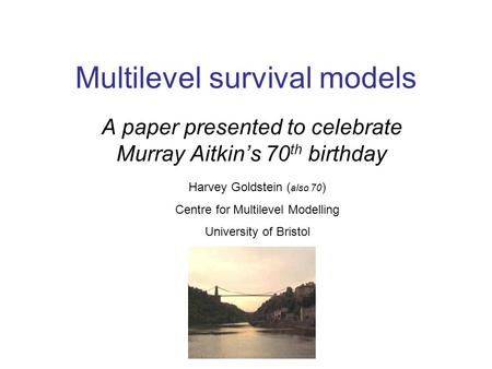 Multilevel survival models A paper presented to celebrate Murray Aitkin's 70 th birthday Harvey Goldstein ( also 70 ) Centre for Multilevel Modelling University.