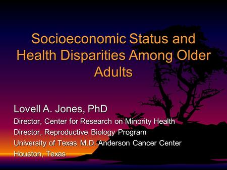 Socioeconomic Status and Health Disparities Among Older Adults Lovell A. Jones, PhD Director, Center for Research on Minority Health Director, Reproductive.