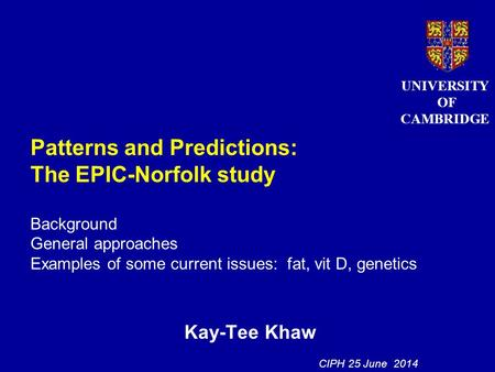Patterns and Predictions: The EPIC-Norfolk study Background General approaches Examples of some current issues: fat, vit D, genetics Kay-Tee Khaw UNIVERSITY.