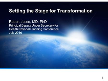 1 Setting the Stage for Transformation Robert Jesse, MD, PhD Principal Deputy Under Secretary for Health National Planning Conference July 2010.