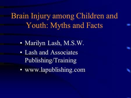 Brain Injury among Children and Youth: Myths and Facts Marilyn Lash, M.S.W. Lash and Associates Publishing/Training www.lapublishing.com.