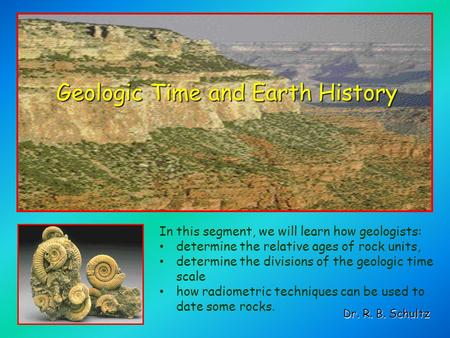 Geologic Time and Earth History Dr. R. B. Schultz In this segment, we will learn how geologists: determine the relative ages of rock units, determine the.