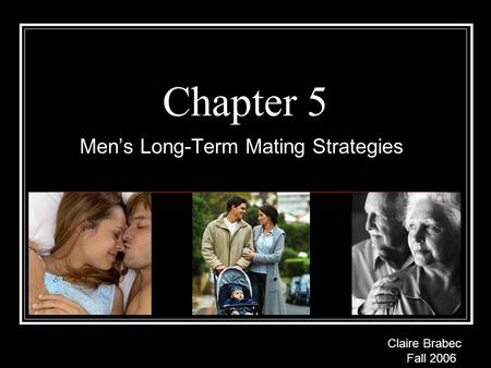 Chapter 5 Men's Long-Term Mating Strategies Claire Brabec Fall 2006.