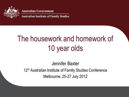 The housework and homework of 10 year olds Jennifer Baxter 12 th Australian Institute of Family Studies Conference Melbourne, 25-27 July 2012.