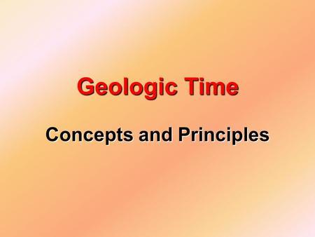 Concepts and Principles Geologic Time. I. Relative Time vs. Absolute Time A._____________________ Does not determine the number years involved but is.